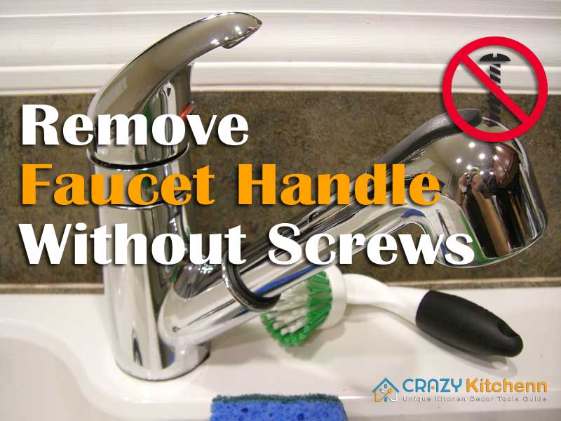 How To Remove Faucet Handle Without Screws 3 Easy Methods