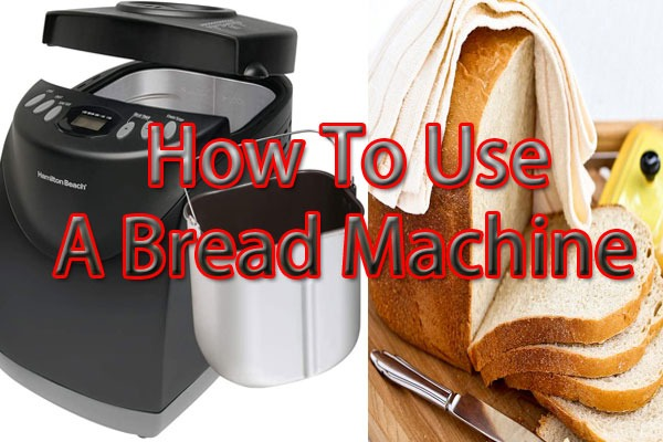 How To Use A Bread Machine Excellent Tips To Know